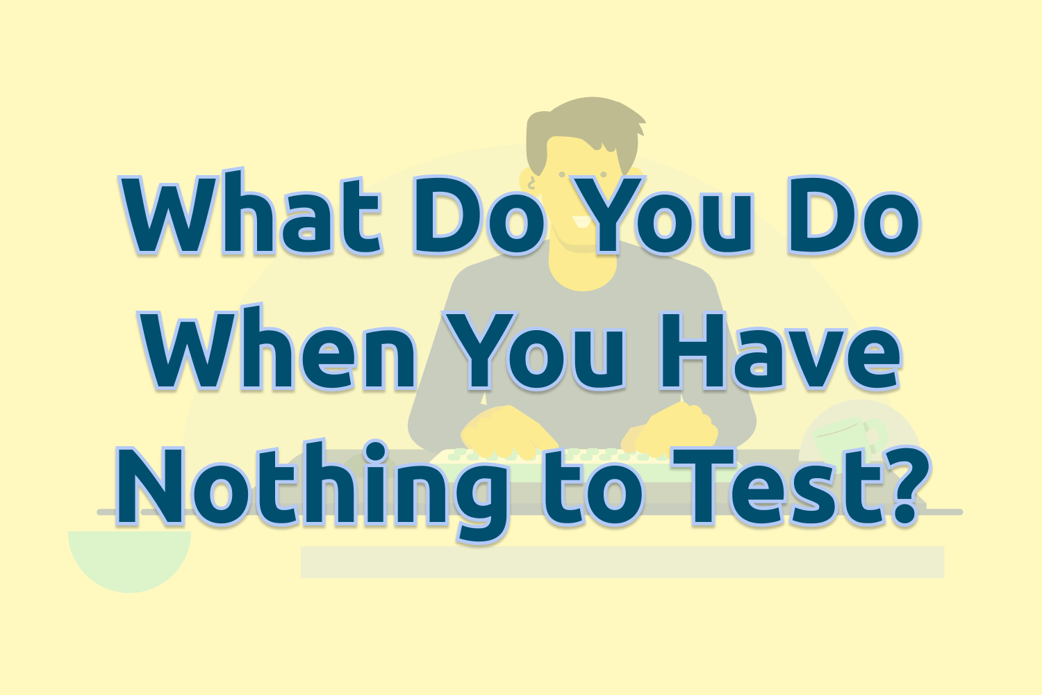 What Do You Do When You Have Nothing to Test?