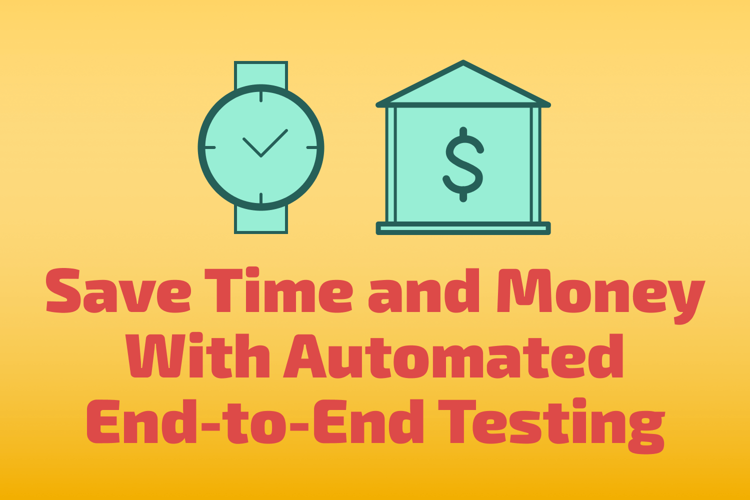 Save Time and Money With Automated End-to-End Testing
