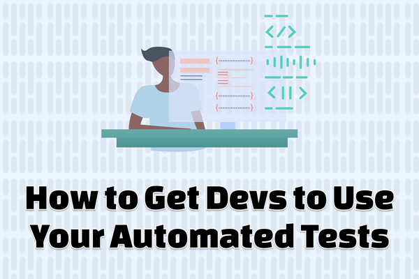 How to Get Devs to Use Your Automated Tests
