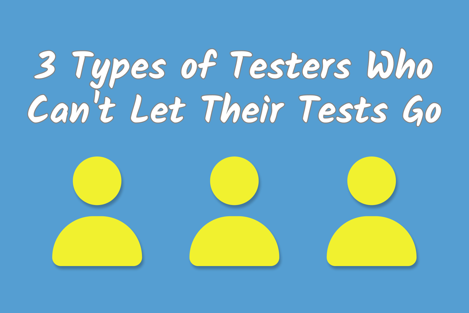 3 Types of Testers Who Can't Let Their Tests Go