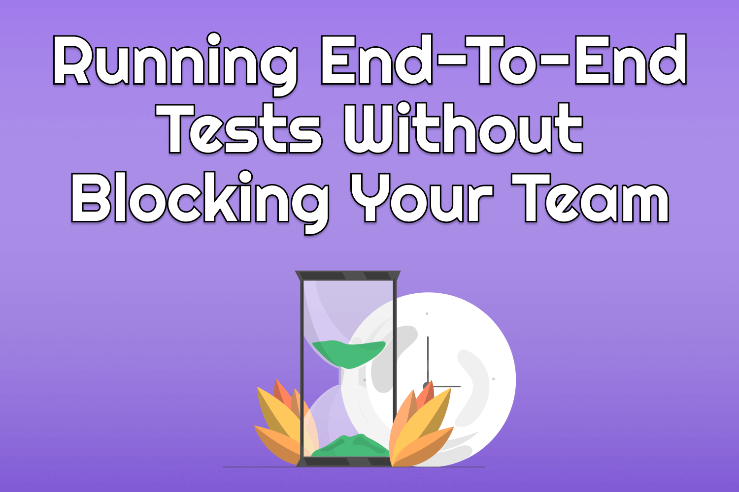 Running End-To-End Tests Without Blocking Your Team