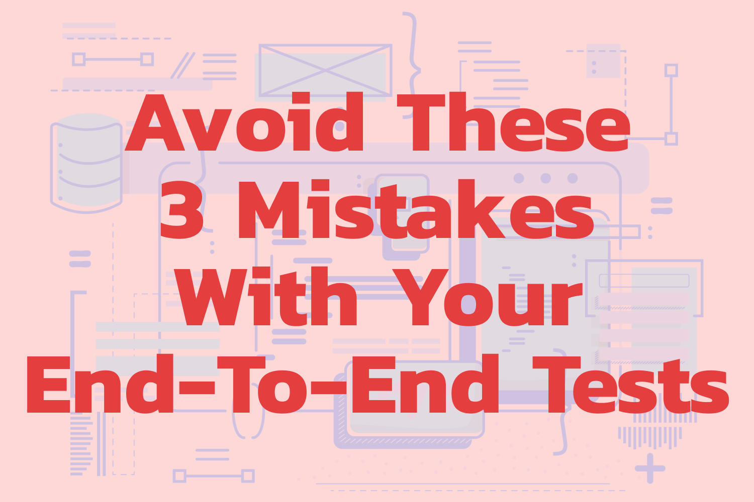 Avoid These 3 Mistakes With Your End-To-End Tests