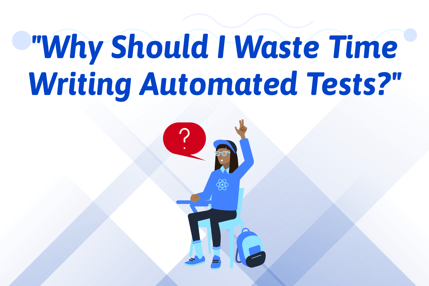 """Why Should I Waste Time Writing Automated Tests?"""